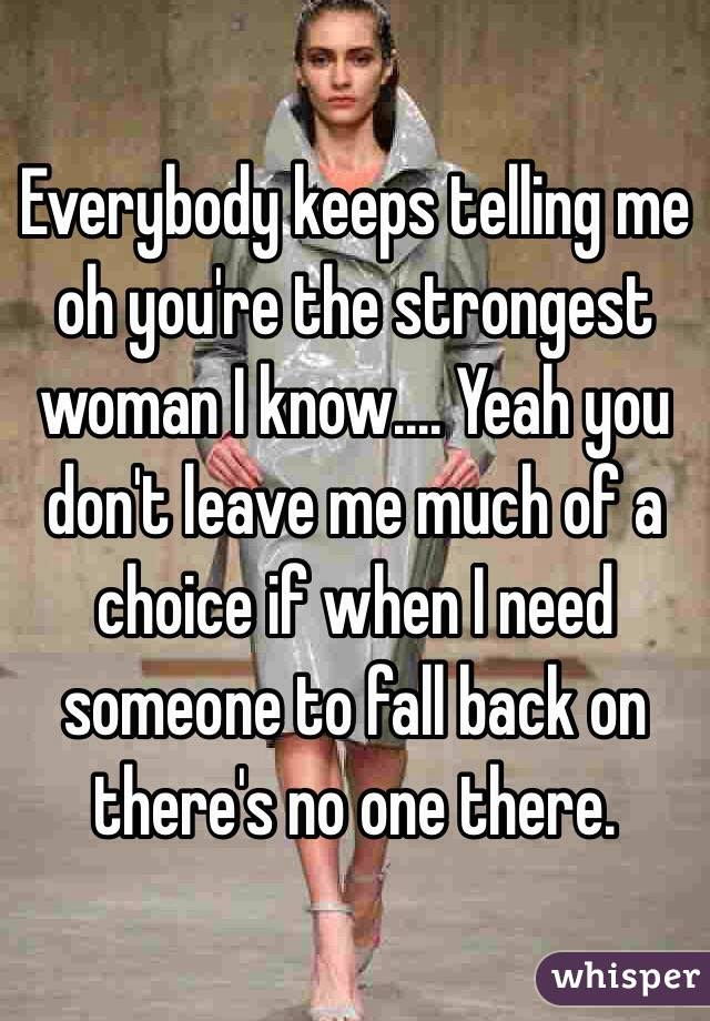 Everybody Keeps Telling Me Oh Youre The Strongest Woman I Know