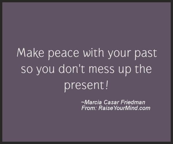 Make Peace With Your Past So You Dont Mess Up The Present Raise