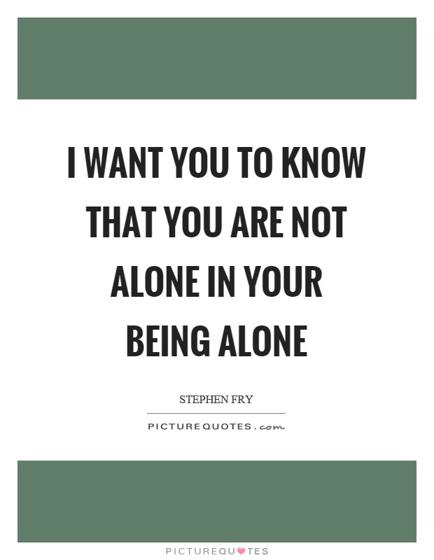 I Want You To Know That You Are Not Alone In Your Being Alone