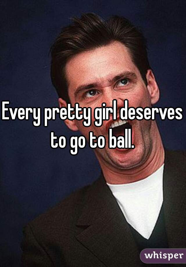 Every Pretty Girl Deserves To Go To Ball