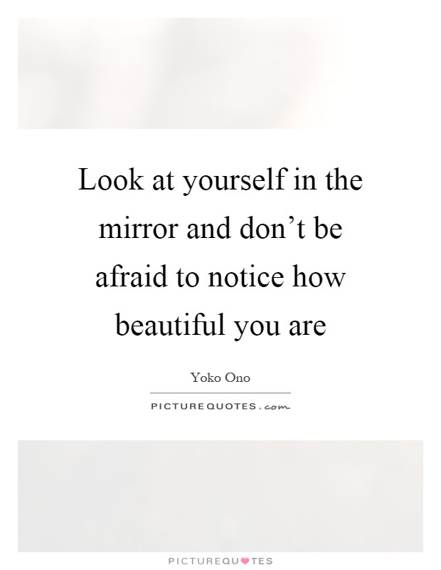 Look At Yourself In The Mirror And Dont Be Afraid To Notice How