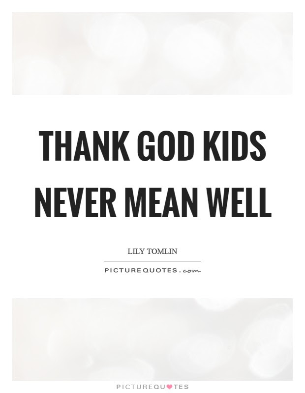 Thank God Kids Never Mean Well Picture Quotes