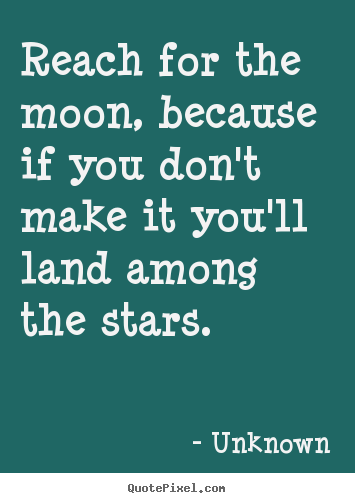 Reach For The Moon Because If You Dont Make Unknown Popular Life