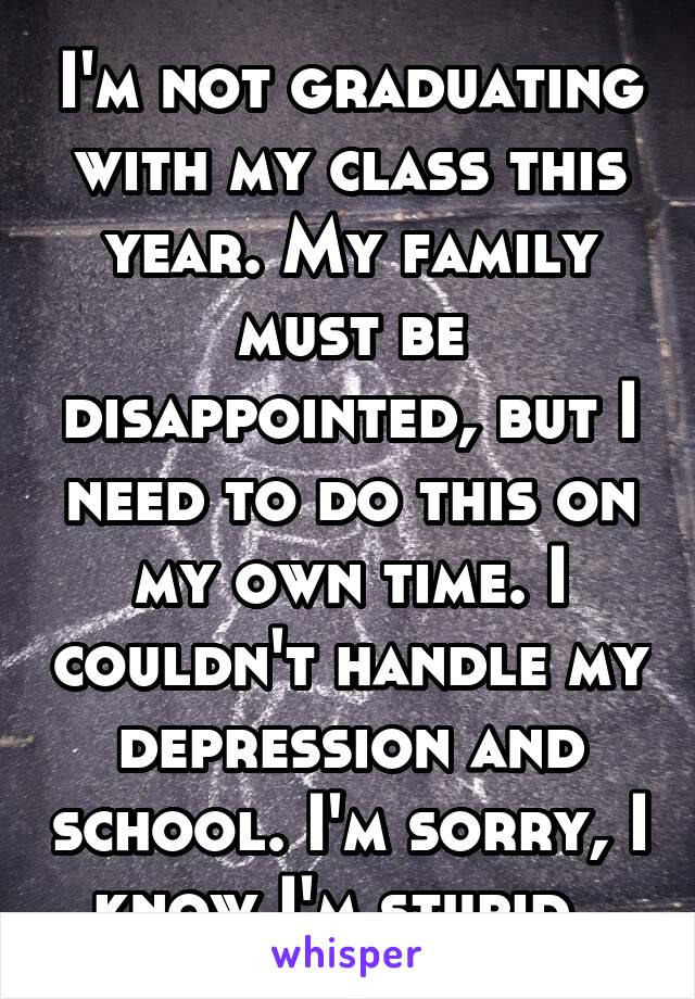 Im Not Graduating With My Class This Year My Family Must Be