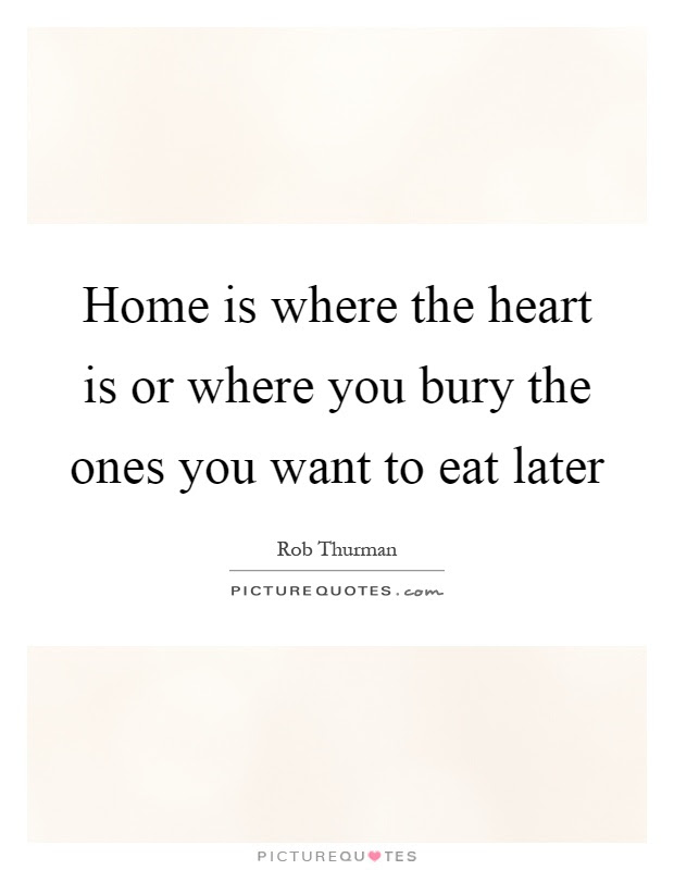 Home Is Where The Heart Is Or Where You Bury The Ones You Want