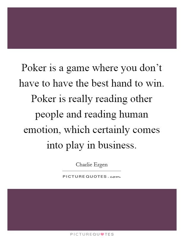 Poker Is A Game Where You Dont Have To Have The Best Hand To