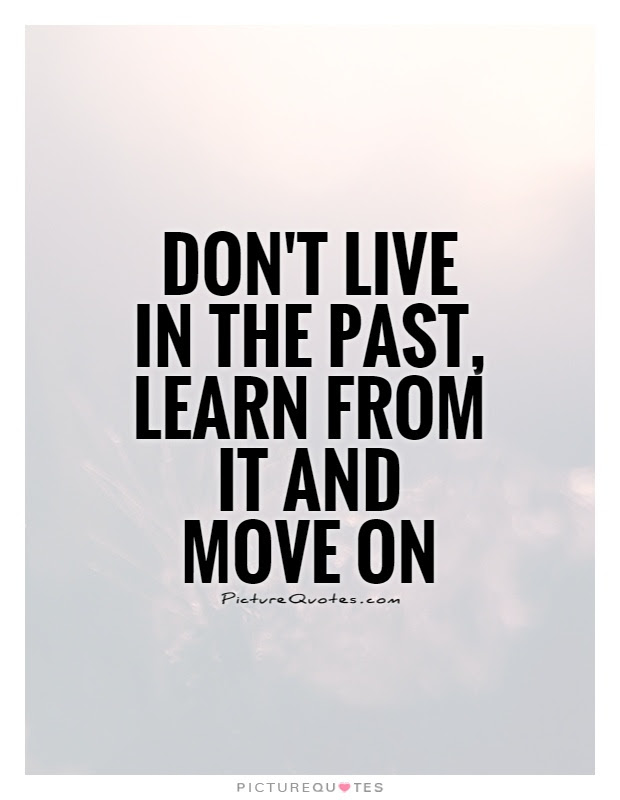 Dont Live In The Past Learn From It And Move On Picture Quotes