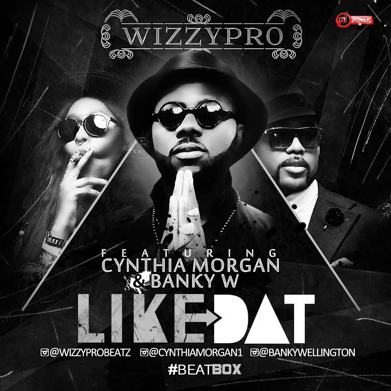 WizzyPro - Like Dat ft. Banky W x Cynthia Morgan