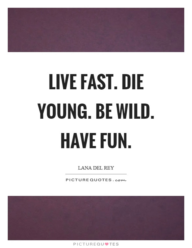 Live Fast Die Young Be Wild Have Fun Picture Quotes