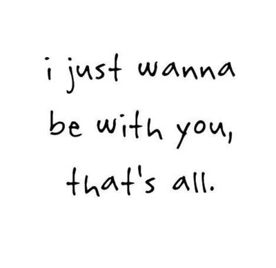 I Just Wanna Be With You Thats All Love Quote Quotespicturescom