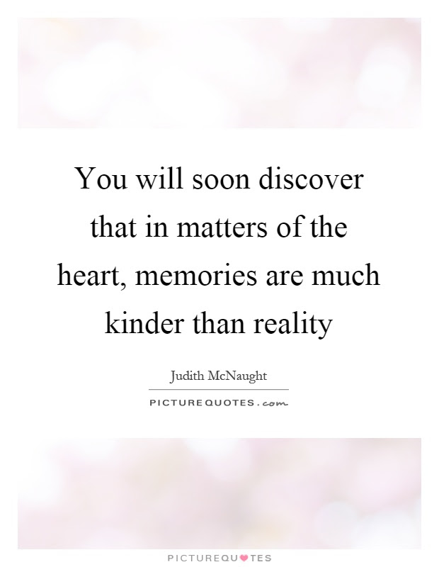You Will Soon Discover That In Matters Of The Heart Memories