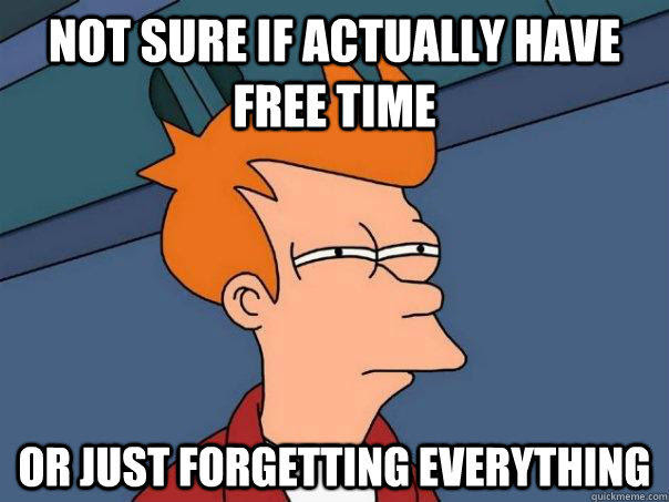 Not sure if actually have free time Or just forgetting everything - Not sure if actually have free time Or just forgetting everything  Futurama Fry