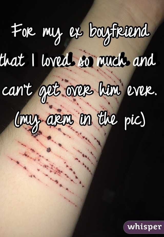 For My Ex Boyfriend That I Loved So Much And Cant Get Over Him Ever