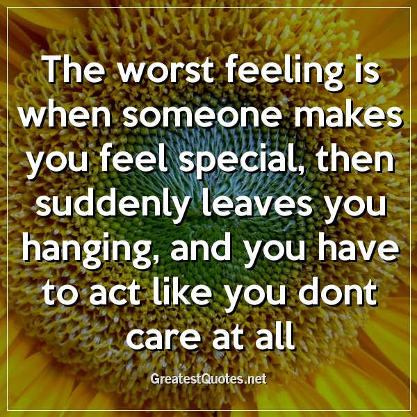 The Worst Feeling Is When Someone Makes You Feel Special Then