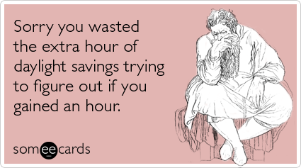 Sorry you wasted the extra hour of daylight savings trying to figure out if you gained an hour.