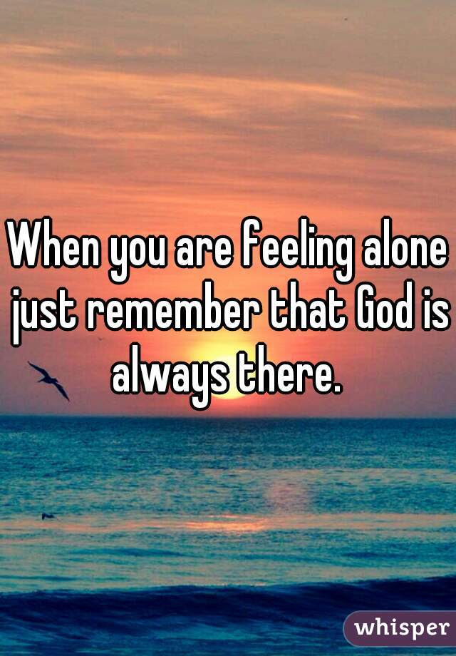When You Are Feeling Alone Just Remember That God Is Always There