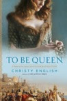 To Be Queen: A Novel of the Early Life of Eleanor of Aquitaine