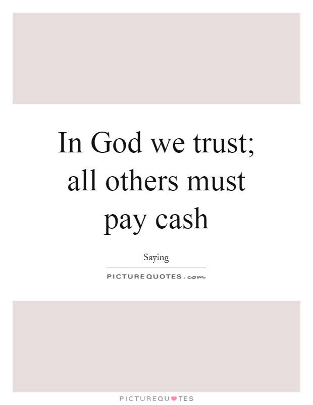 In God We Trust All Others Must Pay Cash Picture Quotes