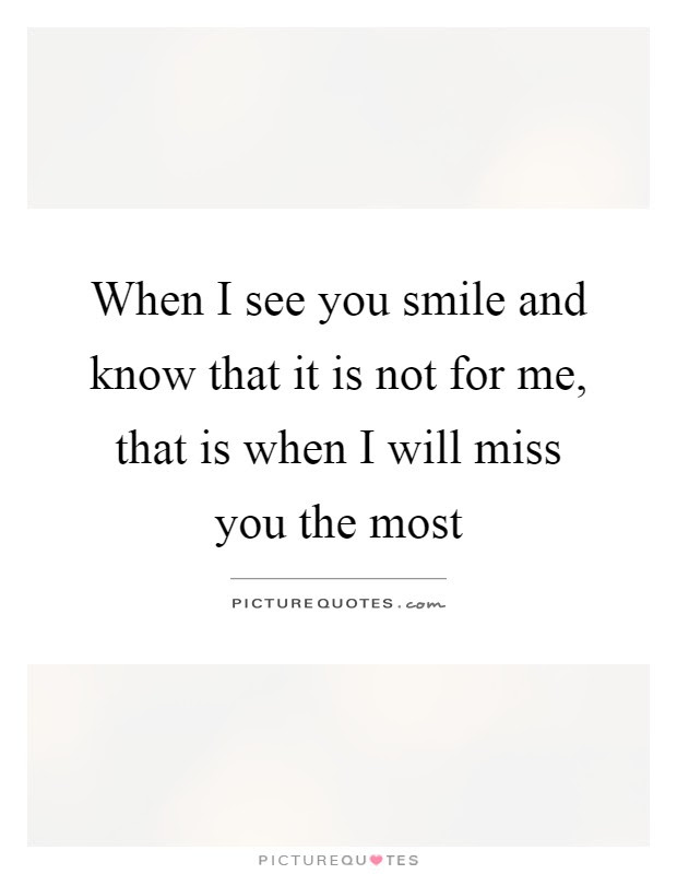 When I See You Smile And Know That It Is Not For Me That Is
