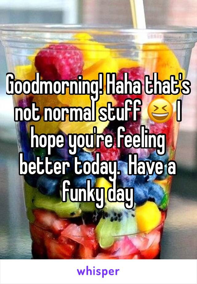 Goodmorning Haha Thats Not Normal Stuff I Hope Youre Feeling