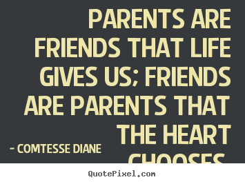 Friendship Sayings Parents Are Friends That Life Gives Us Friends