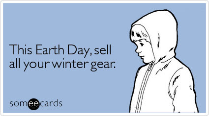 someecards.com - This Earth Day, sell all your winter gear