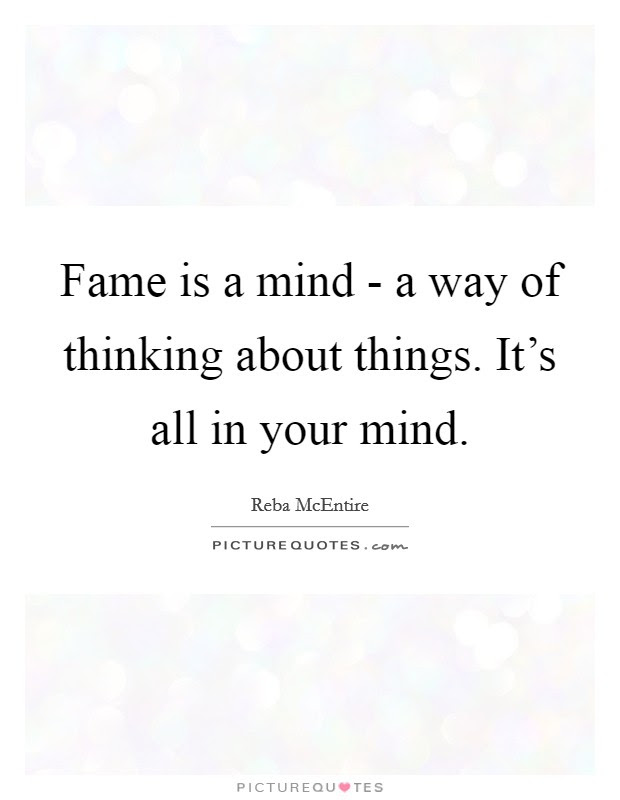 Fame Is A Mind A Way Of Thinking About Things Its All In