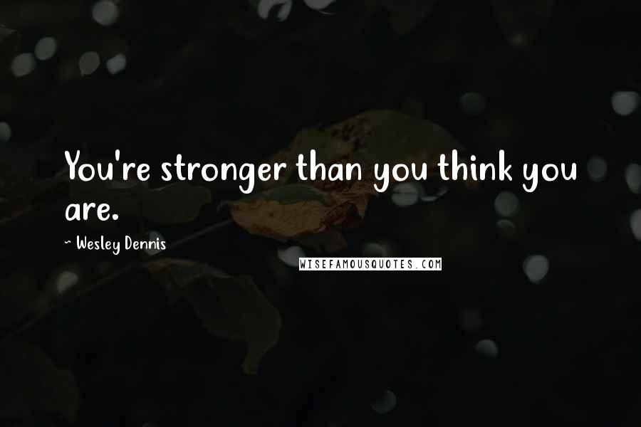 Wesley Dennis Quotes You039re Stronger Than You Think You Are