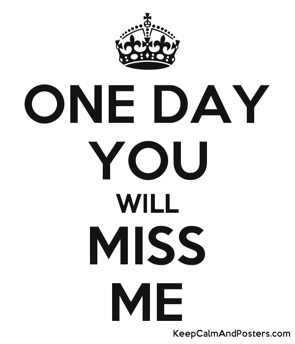 One Day You Will Miss Me Keep Calm And Posters Generator Maker
