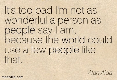 Its Too Bad Im Not As Wonderful A Person As People Say I Am