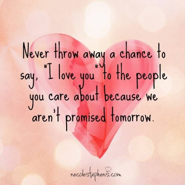 Never Throw Away Chance To Say I Love You To The People You Care