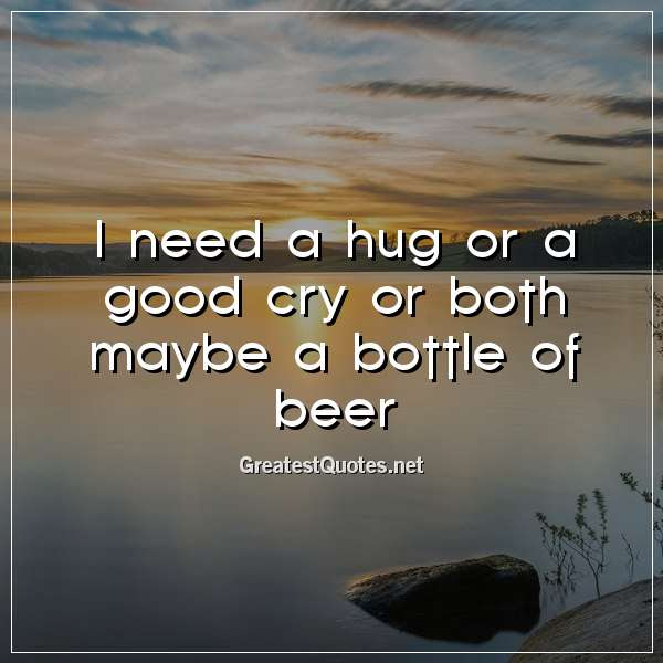 I Need A Hug Or A Good Cry Or Both Maybe A Bottle Of Beer Free