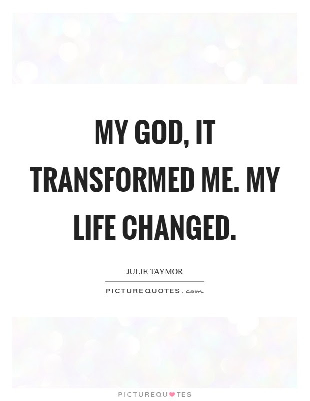 My God It Transformed Me My Life Changed Picture Quotes