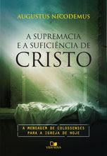 A Supremacia e a suficiência de Cristo: A mensagem de Colossenses para a igreja de hoje (Augustus Nicodemus Lopes)