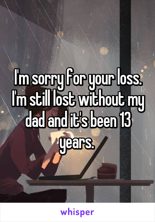 Im Sorry For Your Loss Im Still Lost Without My Dad And Its Been