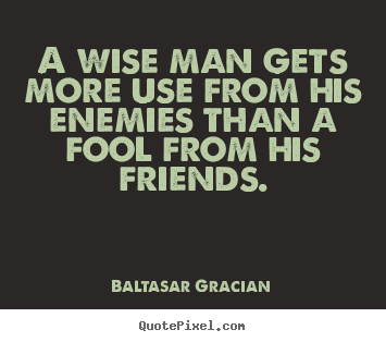 Quotes About Friendship A Wise Man Gets More Use From His Enemies