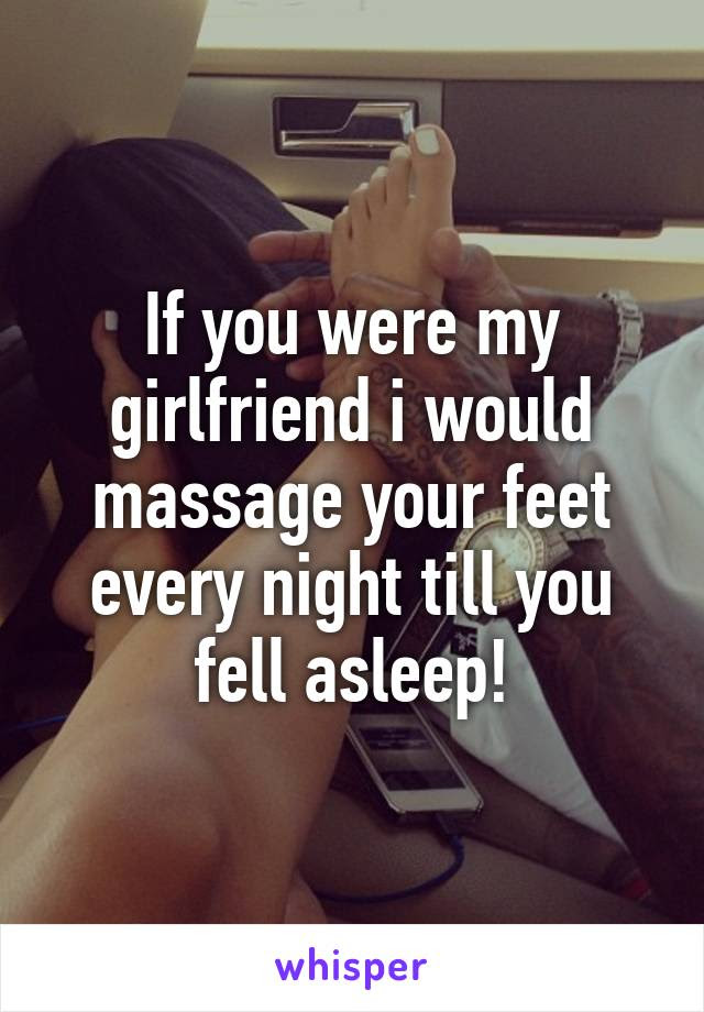 If You Were My Girlfriend I Would Massage Your Feet Every Night Till