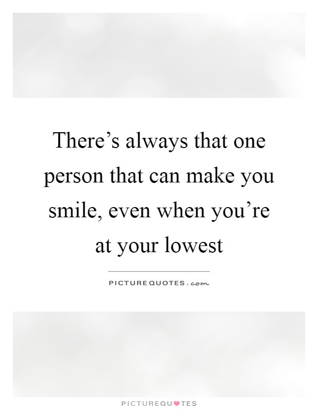 Theres Always That One Person That Can Make You Smile Even