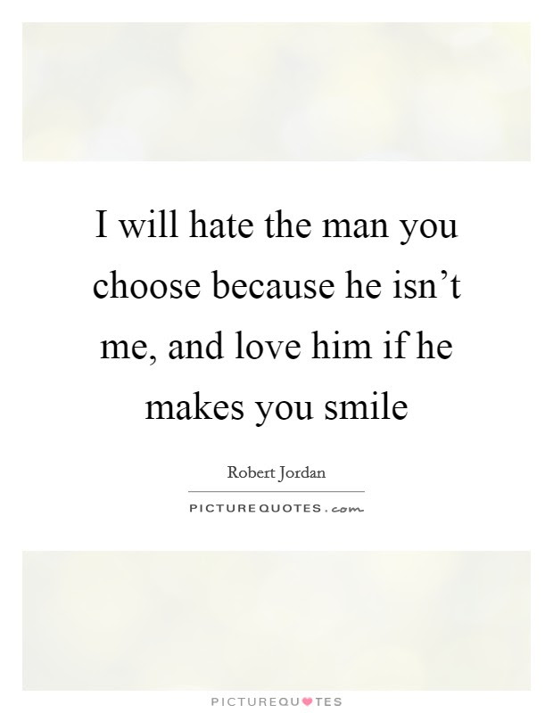 I Will Hate The Man You Choose Because He Isnt Me And Love Him
