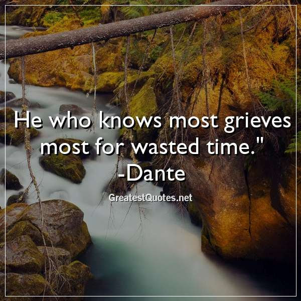 He Who Knows Most Grieves Most For Wasted Time Dante Free Life