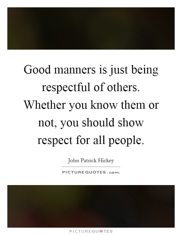 Good Manners Is Just Being Respectful Of Others Whether You