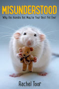 Title: Misunderstood: Why the Humble Rat May Be Your Best Pet Ever, Author: Rachel Toor