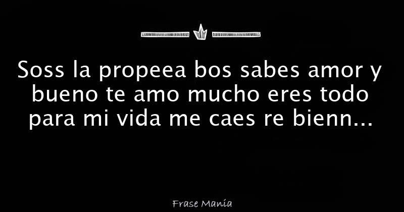 Soss La Propeea Bos Sabes Amor Y Bueno Te Amo Mucho Eres Todo Para