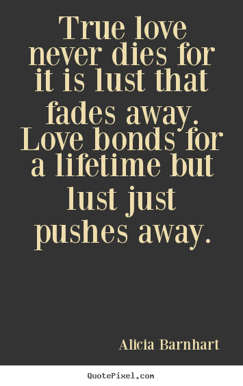 Quote About Life True Love Never Dies For It Is Lust That Fades