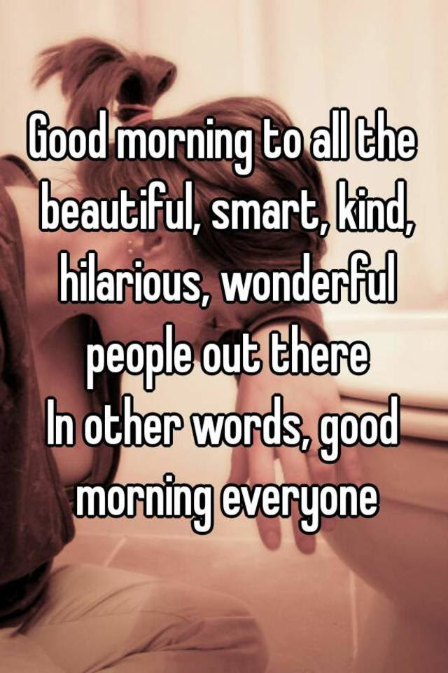 Good Morning To All The Beautiful Smart Kind Hilarious Wonderful