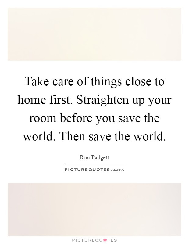 Take Care Of Things Close To Home First Straighten Up Your Room