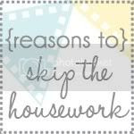 Reasons To Skip The Housework