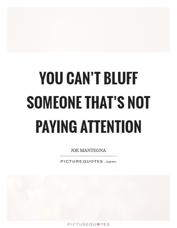 You Cant Bluff Someone Thats Not Paying Attention Picture Quotes