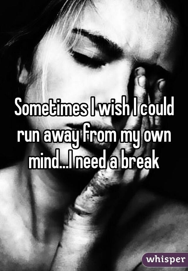 Sometimes I Wish I Could Run Away From My Own Mindi Need A Break