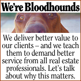 We're Bloodhounds. We teach our clients to demand better service from real estate professionals.